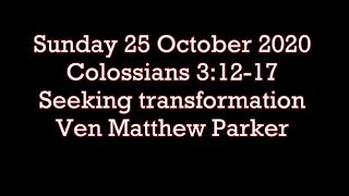 Sunday 25.10.20 Colossians 3:12-17 (Seeking transformation) Ven Matthew Parker