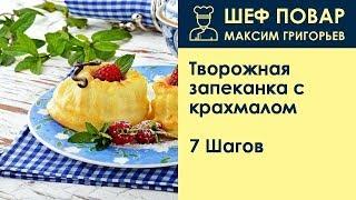 Творожная запеканка с крахмалом . Рецепт от шеф повара Максима Григорьева
