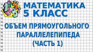 МАТЕМАТИКА 5 класс.  ОБЪЕМ ПРЯМОУГОЛЬНОГО ПАРАЛЛЕЛЕПИПЕДА  (ЧАСТЬ 1)