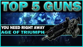 Destiny - TOP 5 MUST GRAB WEAPONS! (AGE of TRIUMPH)