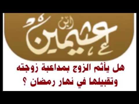 الشيخ ابن عثيمين هل يأثم الزوج بمداعبة زوجته وتقبيلها في نهار رمضان Youtube
