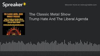 Trump Hate And The Liberal Agenda