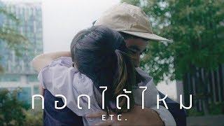 กอดได้ไหม - ETC. [OFFICIAL MV]