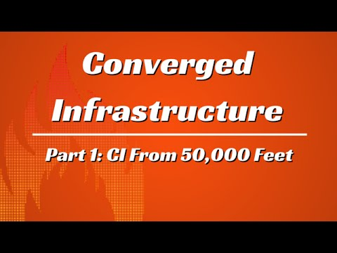 What is Converged Infrastructure? Part 1: CI From 50,000 Feet