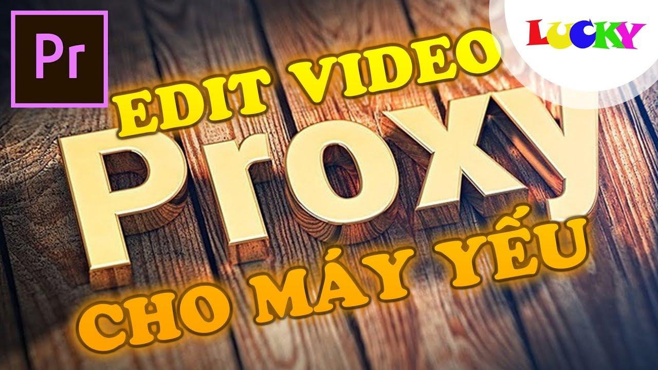 Proxy | Cách edit video 4K,file nặng cho máy cấu hình yếu trong premiere