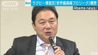 ラグビー清宮氏 日本に世界最高峰のプロリーグ構想(19/11/05)
