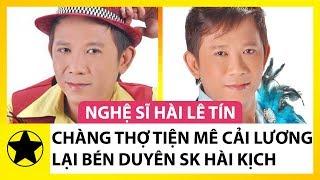 Nghệ Sĩ Hài Lê Tín – Chàng Thợ Tiện Yêu Cải Lương Lại Bén Duyên Sân Khấu Hài