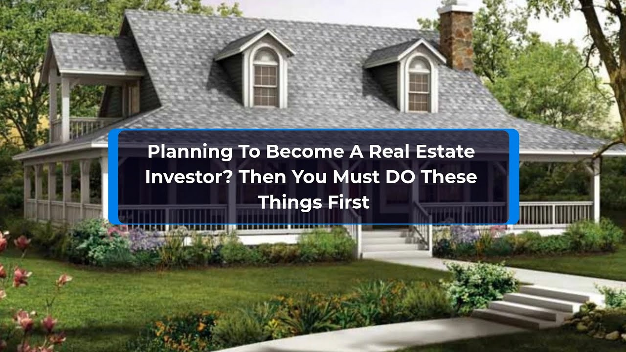 Planning To Become A Real Estate Investor? Then You Must DO These Things First