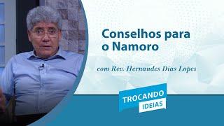 Trocando Ideias | Conselhos para o Namoro | Rev. Hernandes Dias Lopes
