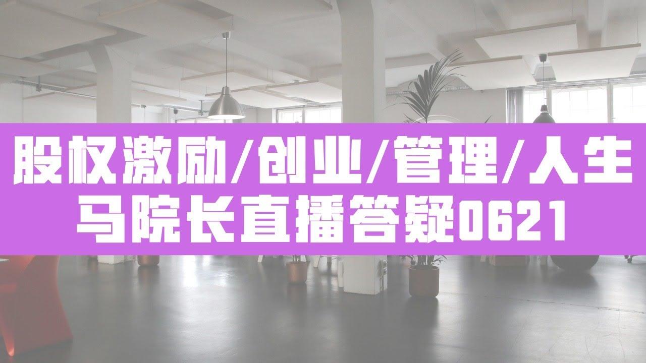 马方院长直播互动答疑0621【股权激励/创业/管理/人生】