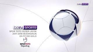 Spor Toto Süper Lig'de 2017-2018 Sezonu'nun En Güzel 100 Golü!