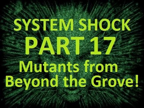 Let's Play System Shock: Enhanced Edition Part 17: Mutants from Beyond the Grove!