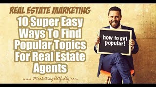 10 Super Easy Ways To Find Popular Topics For Real Estate Agents