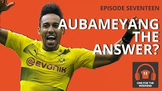 IS AUBAMEYANG THE ANSWER FOR ARSENAL? ONE FOR THE WEEKEND PODCAST