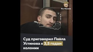 За что Павел Устинов получил 3,5 года колонии
