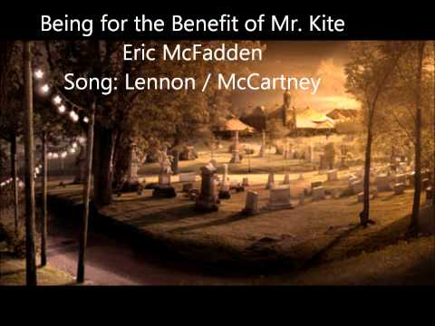 Being for the Benefit of Mr. Kite  Eric McFadden  Song: Lennon / McCartney