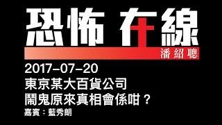 [精華][嘉賓:藍秀朗] 東京某大百貨公司鬧鬼原來真相會係咁?〈恐怖在線〉2017-07-20
