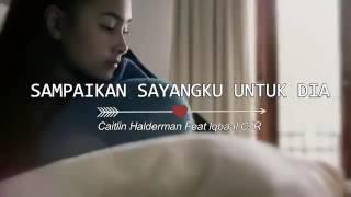 Sampaikan sayangku untuk dia Caitlin Halderman Feat Iqbaal Cjr