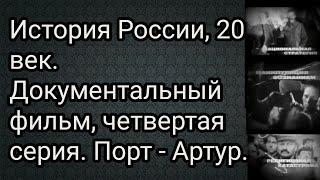 История России, 20 век. Документальный фильм, четвертая серия. Порт - Артур.