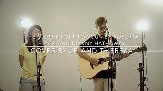 THE CLOSER I GET TO YOU - Roberta Flack and Donny Hathaway Cover By JR and Theresa
