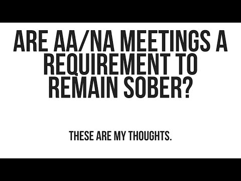 Are AA/NA meetings required in recovery/ sobriety?