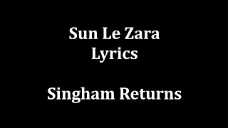 Sun Le Zara Lyrics |Arijit Singh | Singham Returns