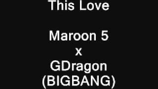 This Love Crossover [Maroon 5 x GDragon(BigBang)]