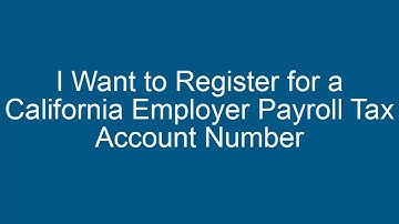 I Want to Register for a California Employer Payroll Tax Account Number
