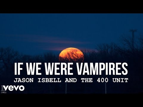 Jason Isbell and the 400 Unit - If We Were Vampires (with lyrics)