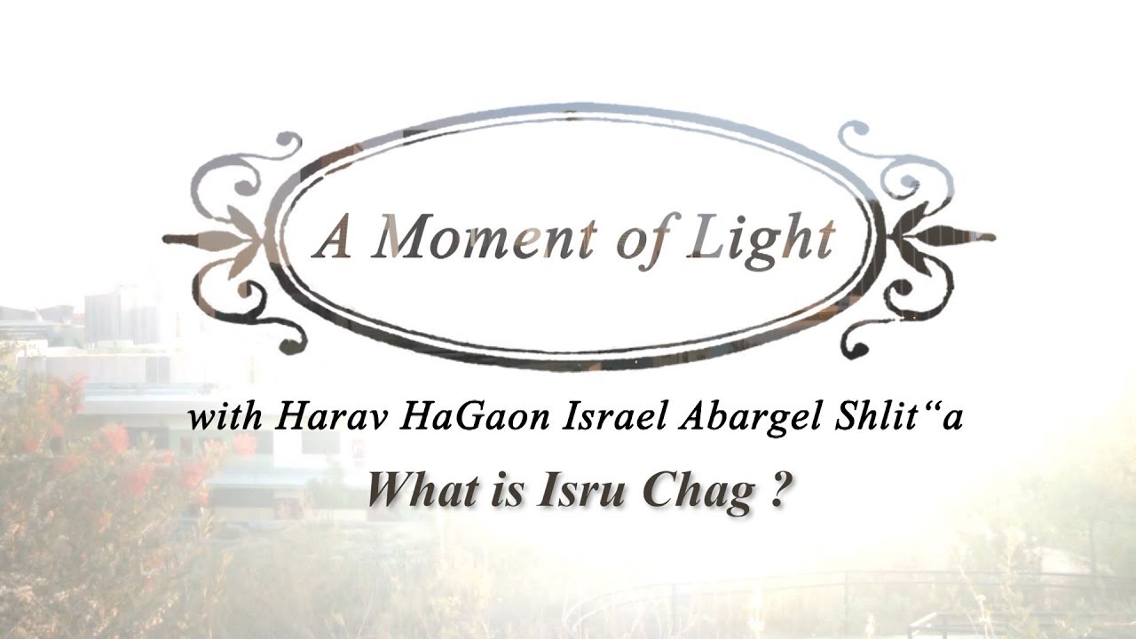 """A Moment of Light"" with Harav HaGaon Israel Abargel Shlit""a - What is Isru Chag?"