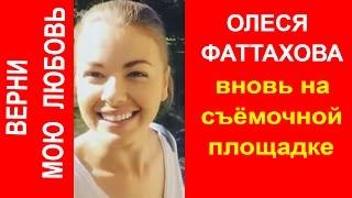 ОЛЕСЯ ФАТТАХОВА Вернулась на Съёмочную Площадку фильма Верни Мою Любовь