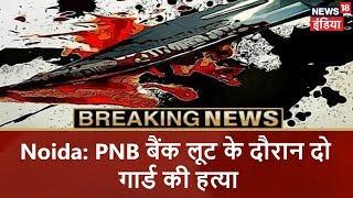Noida: PNB  बैंक लूट के दौरान दो गार्ड की हत्या | Breaking News | News18 India