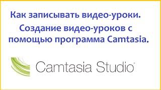 Как записывать видео-уроки. Создание видео-уроков с помощью программы Camtasia.