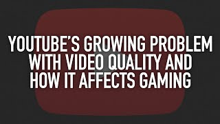 Youtube's growing problem with video quality and how it affects gaming.