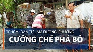 TPHCM: Dân tự làm đường, phường cưỡng chế phá bỏ | VTC1