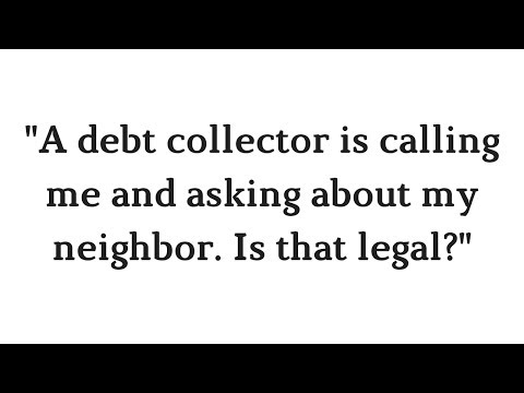 """A debt collector is calling me and asking about my neighbor. Is that legal?"""