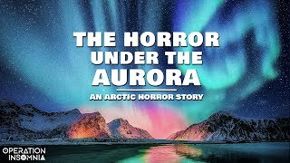 The Horror Under the Aurora | An Arctic Horror Story | Scary Stories | Alaska Horror Story