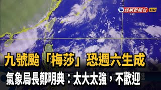 九號颱「梅莎」週六生成 氣象局長:有點太強、太大-民視新聞
