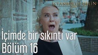 İstanbullu Gelin 16. Bölüm - İçimde Bir Sıkıntı Var