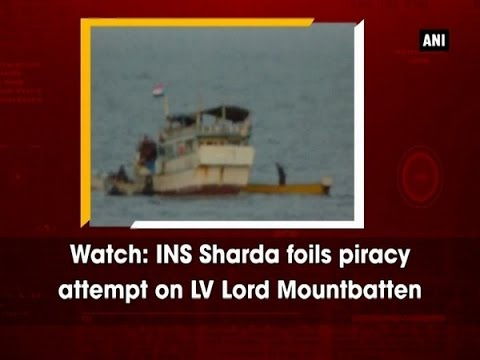Watch: INS Sharda foils piracy attempt on LV Lord Mountbatten - ANI News