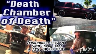 """Death Chamber of Death"" - Chevy Tahoe with Excruciating Bass Tap Out! SMD v2 18"" Woofers"