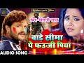 Khesari Lal Yadav का होली का सबसे दर्द भरा गाना - बाड़े सीमा पे फउजी पिया - Bhojpuri Holi SOng 2018