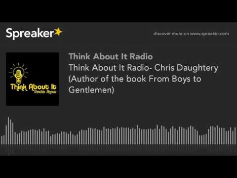 Think About It Radio- Chris Daughtery (Author of the book From Boys to Gentlemen) (part 1 of 3)