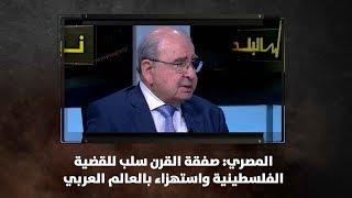 المصري: صفقة القرن سلب للقضية الفلسطينية واستهزاء بالعالم العربي