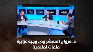 د. مروان المعشر وم. وجيه عزايزة - ملفات اقليمية