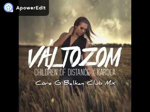 Children Of Distance X Karola - Változom ( Core G Balkan Club Mix )