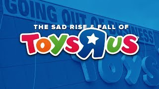 The Sad Rise and Fall of Toys R Us: The End of When Toys Ruled the World