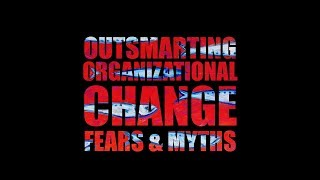 Outsmarting Organizational Change, Fears & Myths