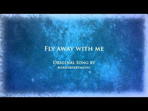 Fly away with me - Original song by Merryberrymusic