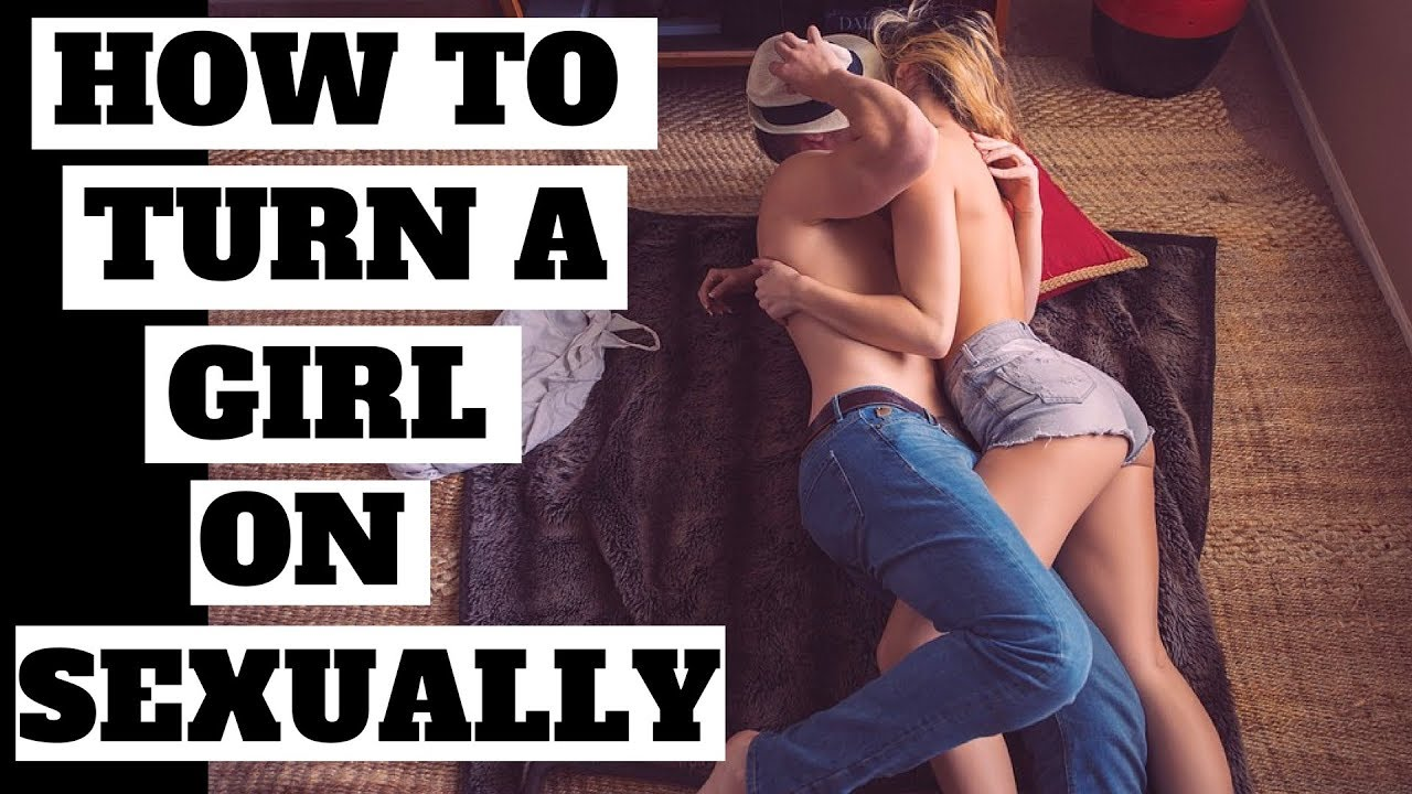 For sexually on turn girls How to